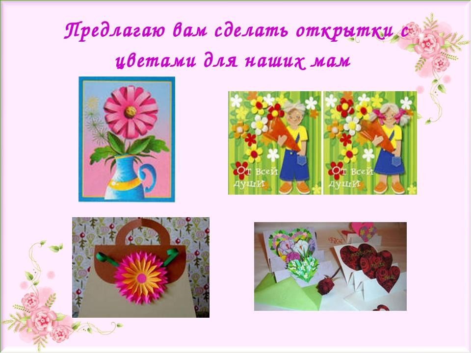 Предлагаю вам сделать открытки с цветами для наших мам