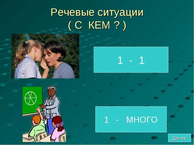 Речевые ситуации ( С КЕМ ? ) 1 - 1 1 - МНОГО Далее