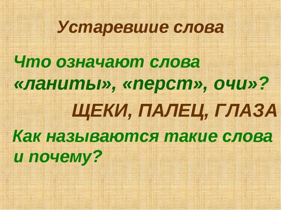 Устаревшие слова Что означают слова «ланиты», «перст», очи»? ЩЕКИ, ПАЛЕЦ, ГЛА...