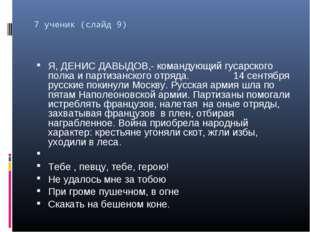 7 ученик (слайд 9) Я, ДЕНИС ДАВЫДОВ,- командующий гусарского полка и партизан