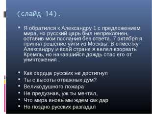 (слайд 14). Я обратился к Александру 1 с предложением мира, но русский царь б