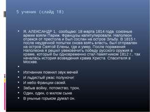 5 ученик (слайд 18) Я, АЛЕКСАНДР 1, сообщаю: 18 марта 1814 года союзные армии
