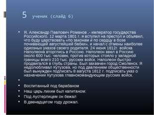 5 ученик (слайд 6) Я, Александр Павлович Романов ,- император государства Рос