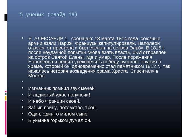 5 ученик (слайд 18) Я, АЛЕКСАНДР 1, сообщаю: 18 марта 1814 года союзные армии...