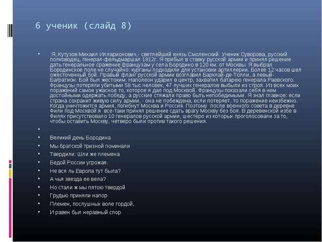6 ученик (слайд 8) Я, Кутузов Михаил Илларионович,- светлейший князь Смоленск...