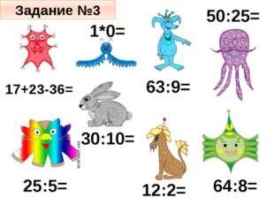 30:10= 25:5= 64:8= 50:25= 12:2= 1*0= 63:9= 17+23-36= Задание №3