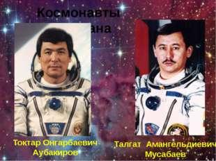 Космонавты Казахстана Талгат Амангельдиевич Мусабаев Токтар Онгарбаевич Аубак