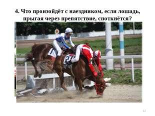 * 4. Что произойдёт с наездником, если лошадь, прыгая через препятствие, спот