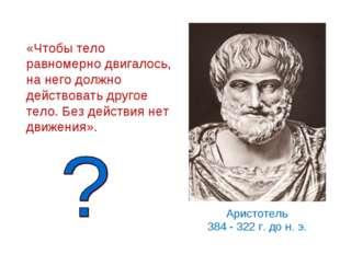 Аристотель 384 - 322 г. до н. э. «Чтобы тело равномерно двигалось, на него до