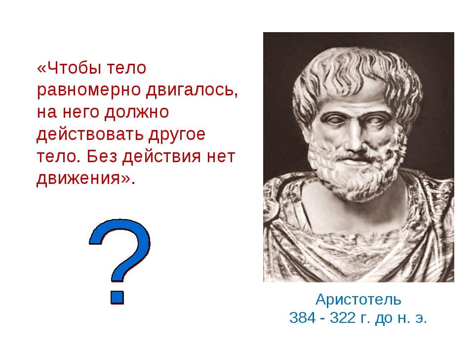 Аристотель 384 - 322 г. до н. э. «Чтобы тело равномерно двигалось, на него до...