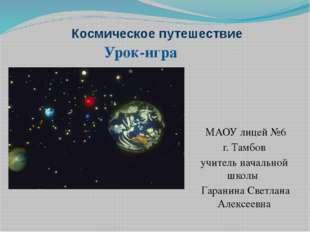 Космическое путешествие МАОУ лицей №6 г. Тамбов учитель начальной школы Гаран