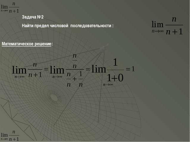 Задача №2 Найти предел числовой последовательности : Математическое решение: