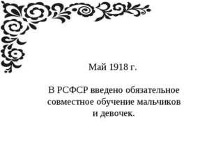 Май 1918 г. В РСФСР введено обязательное совместное обучение мальчиков и дево
