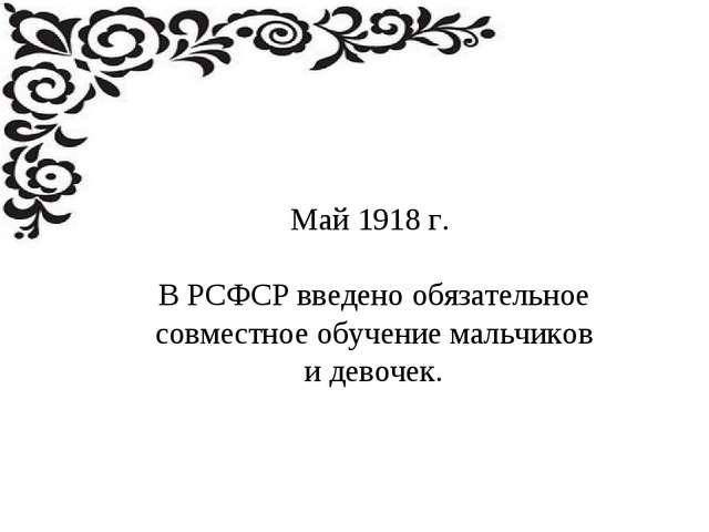 Май 1918 г. В РСФСР введено обязательное совместное обучение мальчиков и дево...