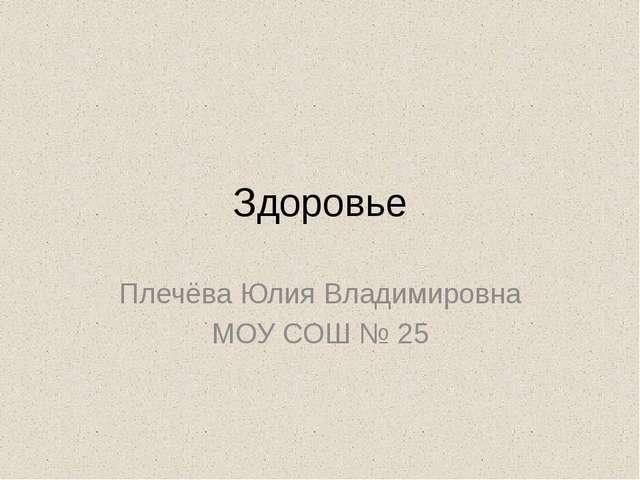 Здоровье Плечёва Юлия Владимировна МОУ СОШ № 25