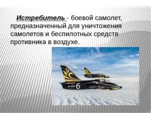 Истребитель - боевой самолет, предназначенный для уничтожения самолетов и бе