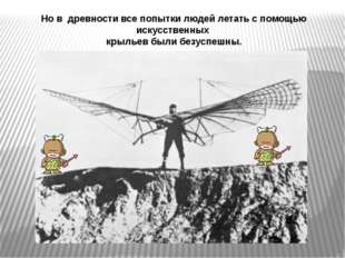 Но в древности все попытки людей летать с помощью искусственных крыльев были