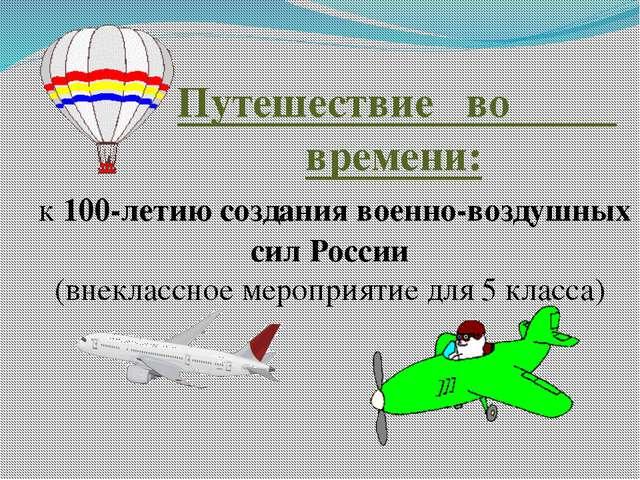 Путешествие во времени: к 100-летию создания военно-воздушных сил России (вн...