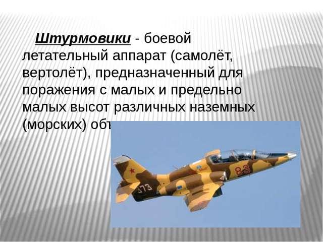 Штурмовики - боевой летательный аппарат (самолёт, вертолёт), предназначенный...