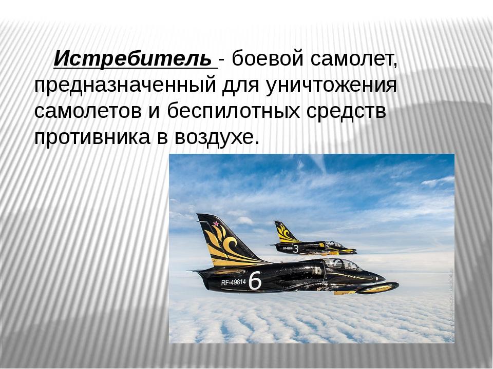 Истребитель - боевой самолет, предназначенный для уничтожения самолетов и бе...