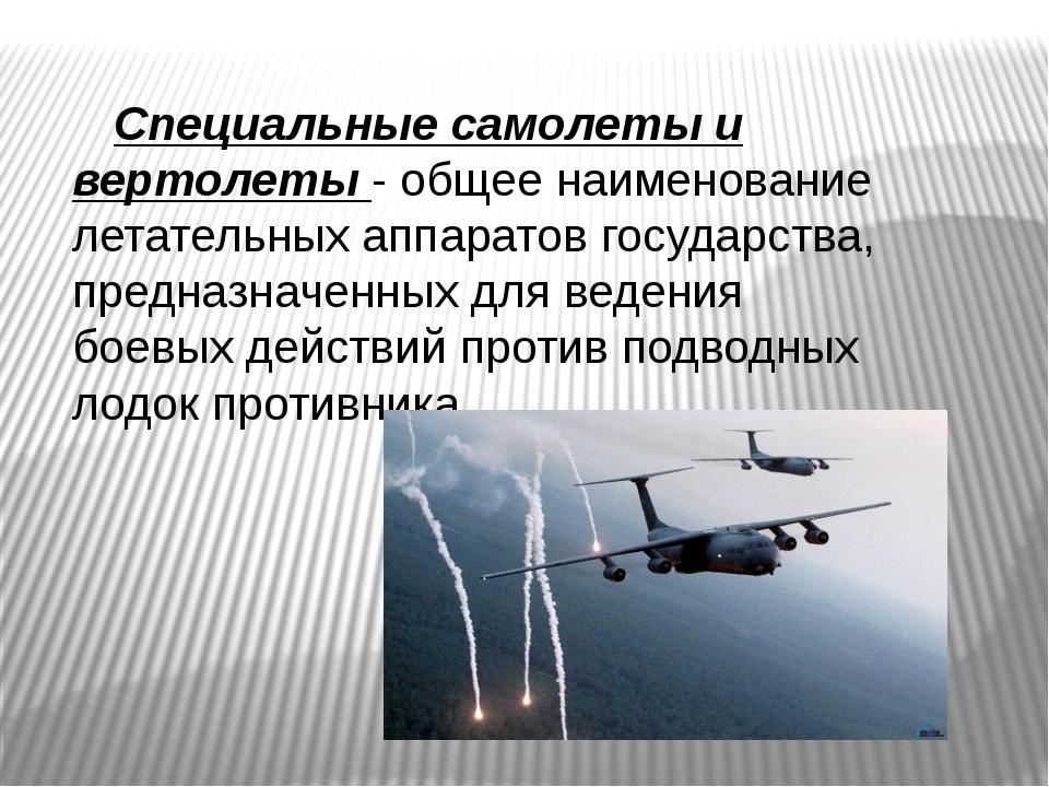 Специальные самолеты и вертолеты - общее наименование летательных аппаратов...