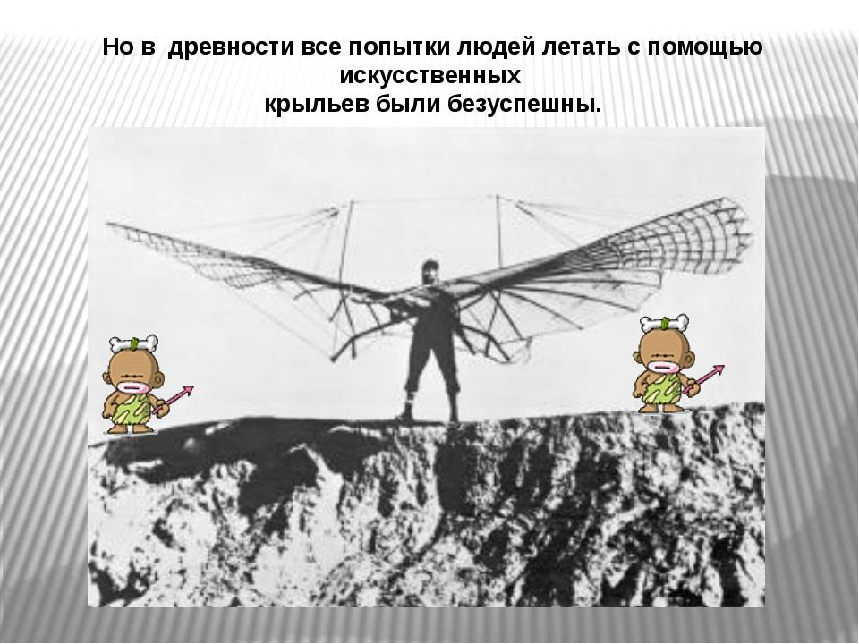 Но в древности все попытки людей летать с помощью искусственных крыльев были...