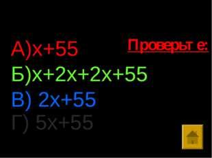 Ответы: А)х+55 Б)х+2х+2х+55 В) 2х+55 Г) 5х+55 Проверьте: