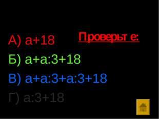 Ответы: А) а+18 Б) а+а:3+18 В) а+а:3+а:3+18 Г) а:3+18 Проверьте: