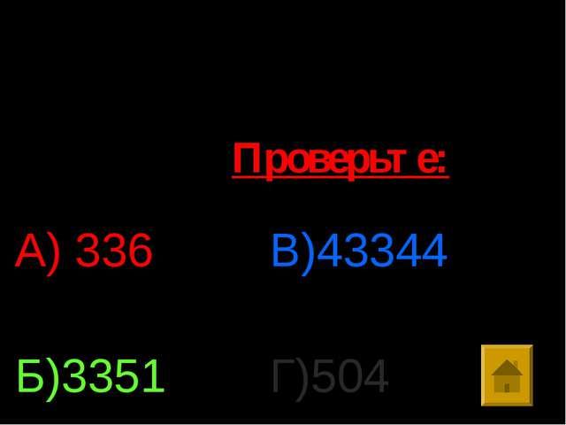 7. Найти значение выражения: 86*(258+246):129 А) 336 Б)3351 В)43344 Г)504 Про...