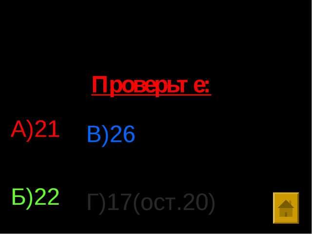 № 11. Решить уравнение: 24-462:х=2 А)21 Б)22 В)26 Г)17(ост.20) Проверьте: