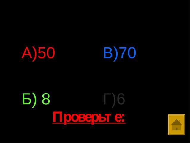 Ответы: А)50 Б) 8 В)70 Г)6 Проверьте: