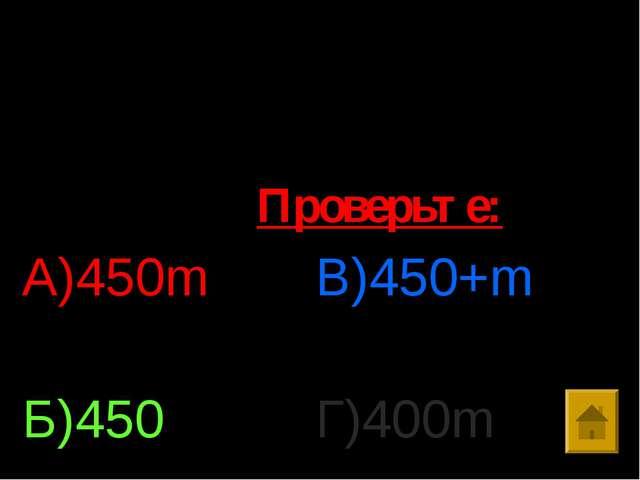 4. Упростить выражение : 75*m*6 А)450m Б)450 В)450+m Г)400m Проверьте: