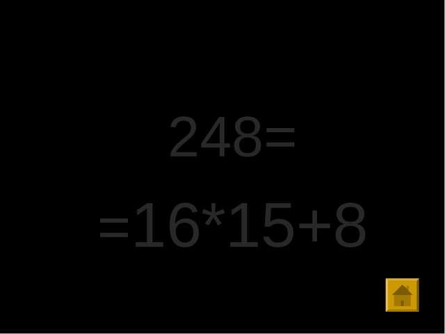 Правильный ответ: 248= =16*15+8