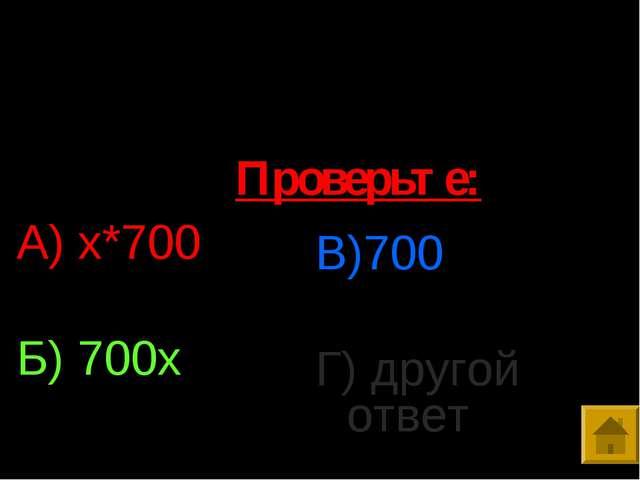 5. Упростить выражение: 350*х*2 А) х*700 Б) 700х В)700 Г) другой ответ Провер...