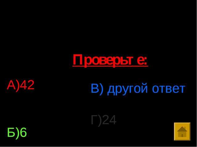 10. Решить уравнение: (х-18)*17=408 А)42 Б)6 В) другой ответ Г)24 Проверьте: