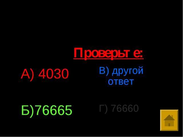 1.Выполните умножение: 807*95 А) 4030 Б)76665 В) другой ответ Г) 76660 Провер...