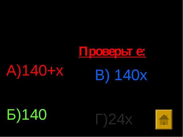 5. Упростить выражение: х*14*10 А)140+х Б)140 В) 140х Г)24х Проверьте:
