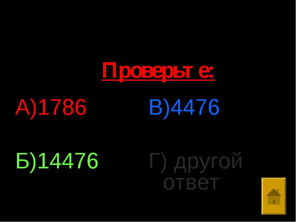 1. Выполните умножение: 308*47 А)1786 Б)14476 В)4476 Г) другой ответ Проверьте: