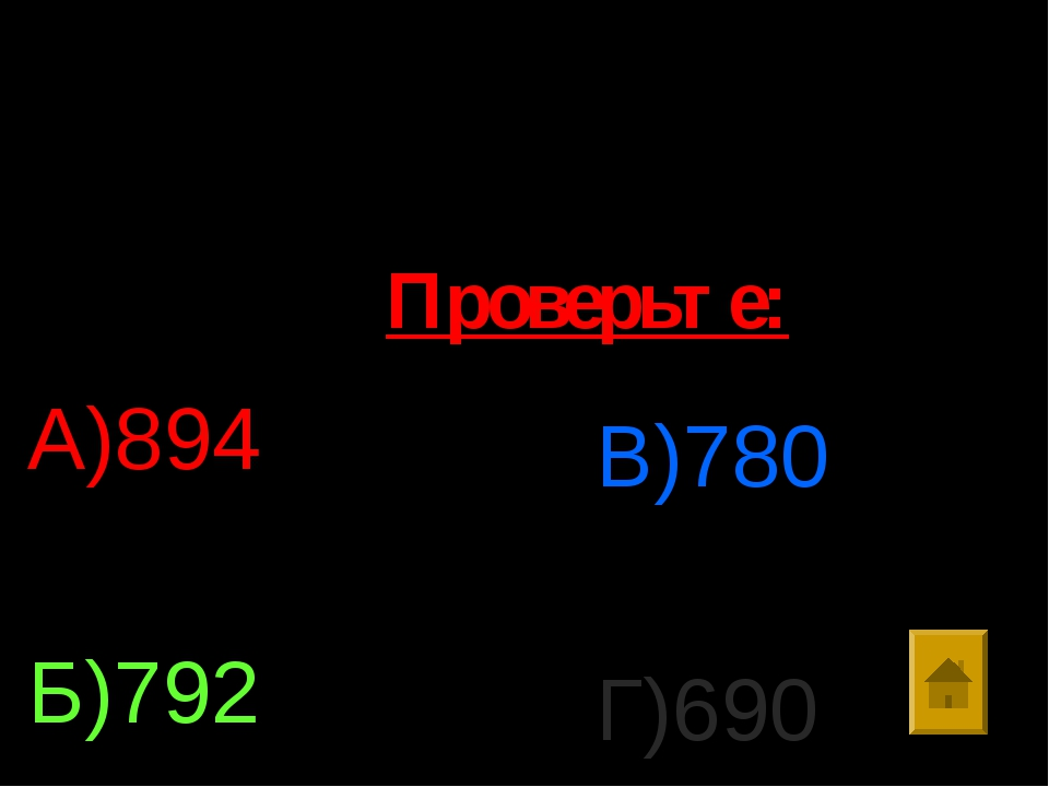 6. Выполните действия : 8*99-816:8 А)894 Б)792 В)780 Г)690 Проверьте: