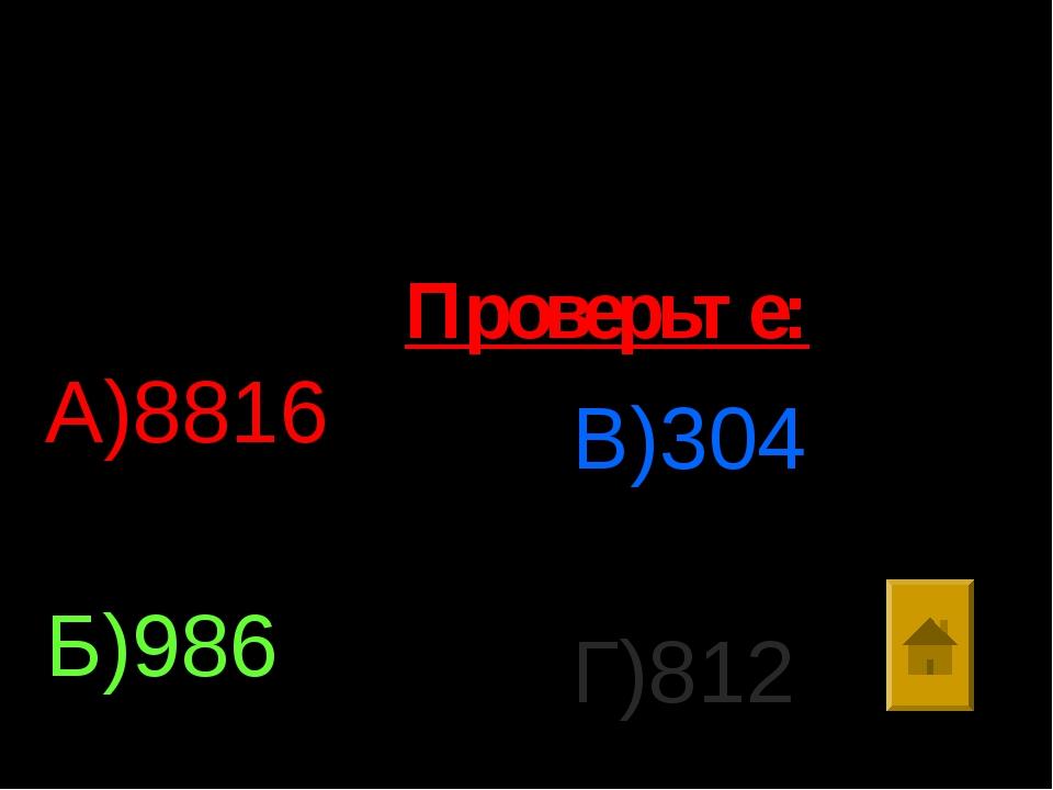 7. Найти значение выражения: 5713:197*(166+138) А)8816 Б)986 В)304 Г)812 Пров...