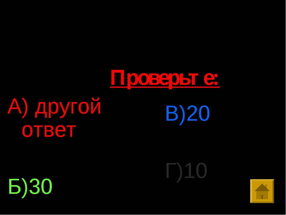 9. Решить уравнение: 40-3х=10 А) другой ответ Б)30 В)20 Г)10 Проверьте:
