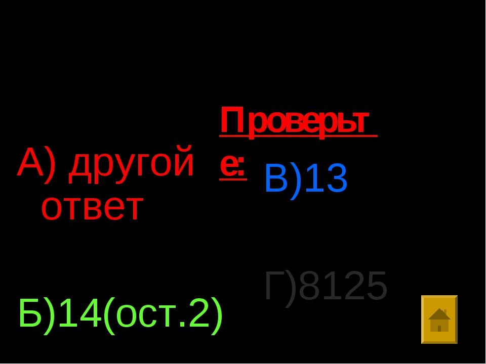 Ответы: А) другой ответ Б)14(ост.2) В)13 Г)8125 Проверьте: