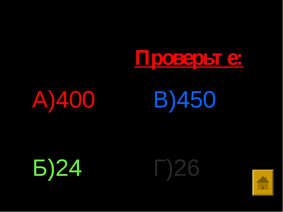 Ответы: А)400 Б)24 В)450 Г)26 Проверьте: