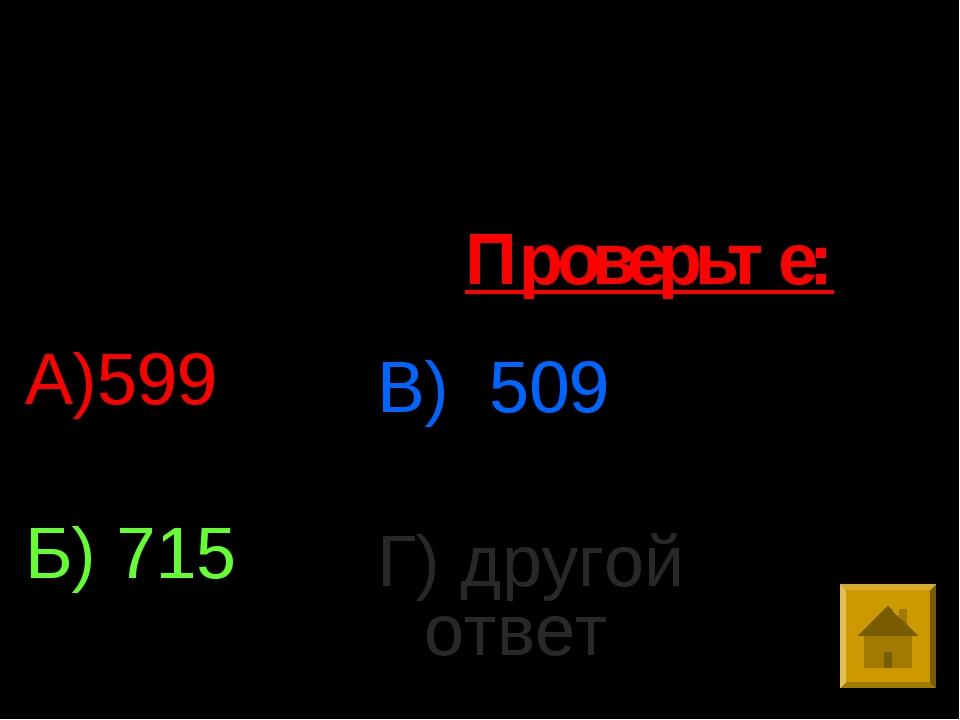 6. Выполните действия : 9*68-515:5 А)599 Б) 715 В) 509 Г) другой ответ Провер...