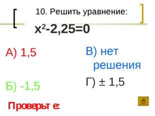 10. Решить уравнение: А) 1,5 Б) -1,5 В) нет решения Г) ± 1,5 Проверьте: х2-2,