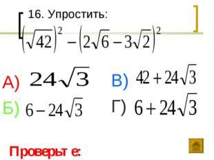 16. Упростить: А) Б) В) Г) Проверьте: