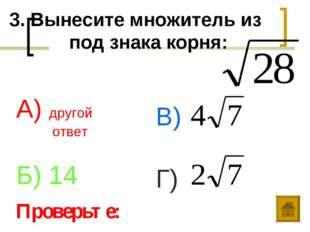 3. Вынесите множитель из под знака корня: А) другой ответ Б) 14 В) Г) Проверь