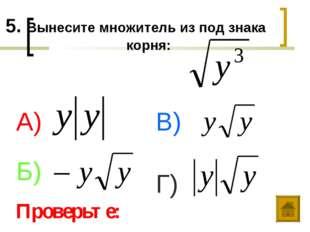 5. Вынесите множитель из под знака корня: А) Б) В) Г) Проверьте: