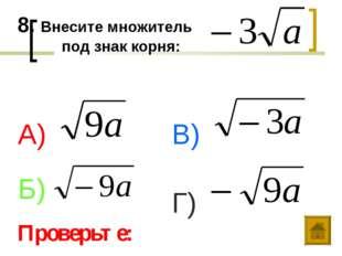 8. Внесите множитель под знак корня: А) Б) В) Г) Проверьте: