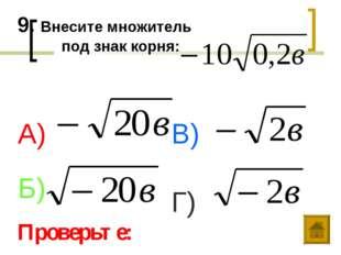 9. Внесите множитель под знак корня: А) Б) В) Г) Проверьте: